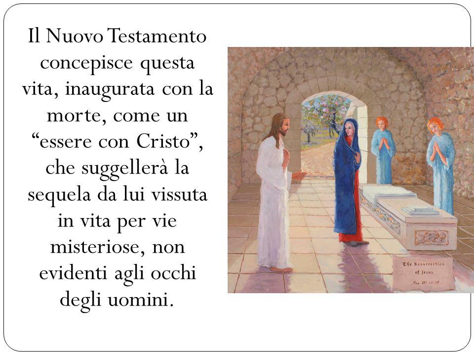 Il Nuovo Testamento concepisce questa vita, inaugurata con la morte, come un essere con Cristo, che suggellerà la sequela da lui vissuta in vita per v