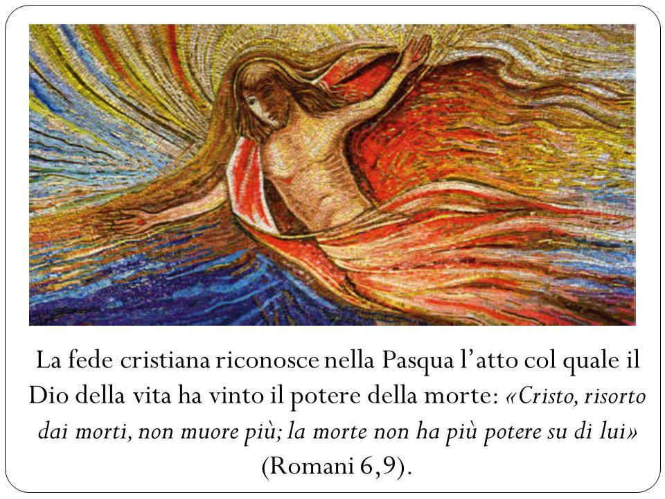 La fede cristiana riconosce nella Pasqua latto col quale il Dio della vita ha vinto il potere della morte: «Cristo, risorto dai morti, non muore più;