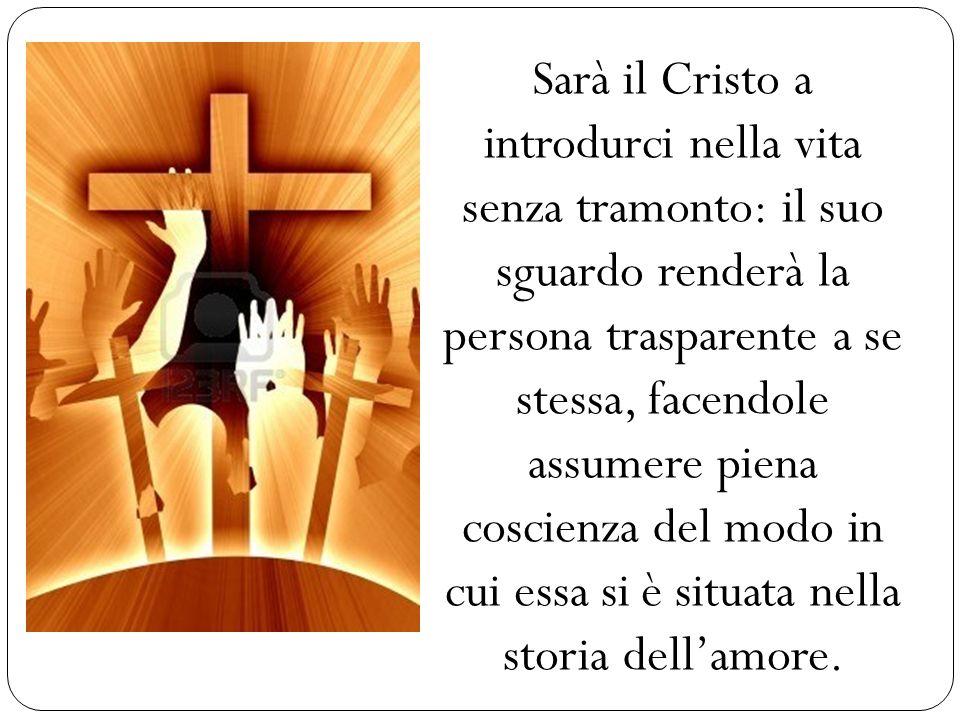 Sarà il Cristo a introdurci nella vita senza tramonto: il suo sguardo renderà la persona trasparente a se stessa, facendole assumere piena coscienza d