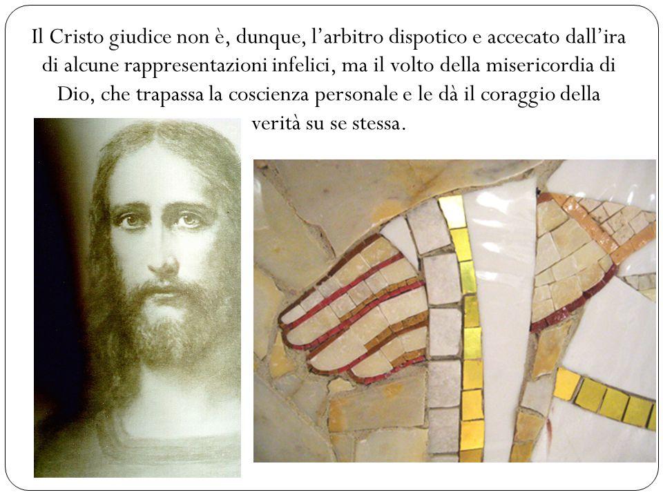 Il Cristo giudice non è, dunque, larbitro dispotico e accecato dallira di alcune rappresentazioni infelici, ma il volto della misericordia di Dio, che