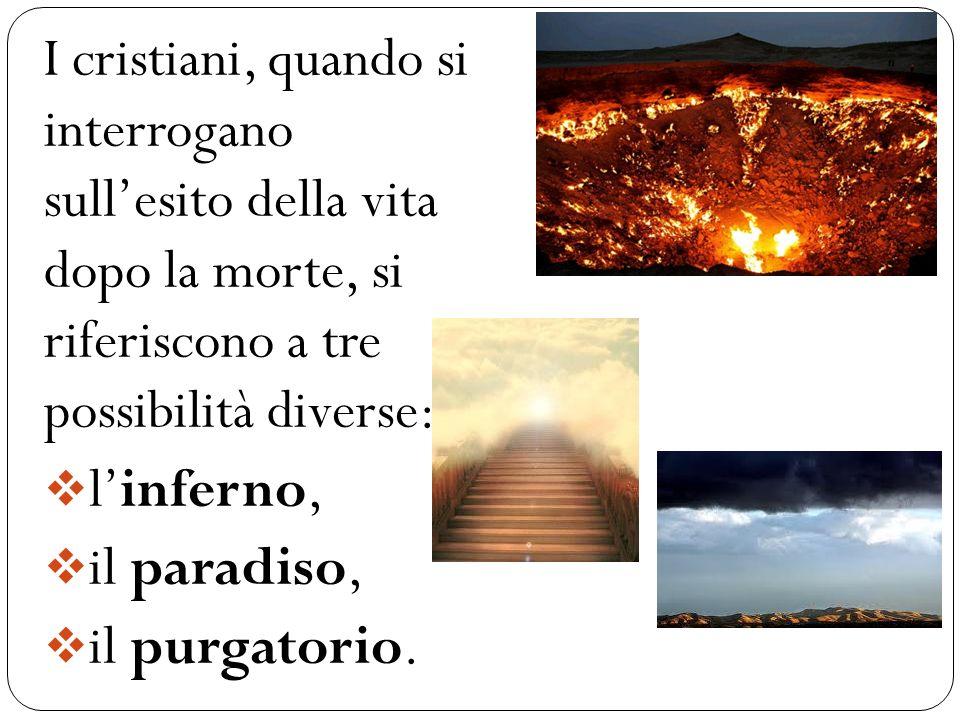 I cristiani, quando si interrogano sullesito della vita dopo la morte, si riferiscono a tre possibilità diverse: linferno, il paradiso, il purgator