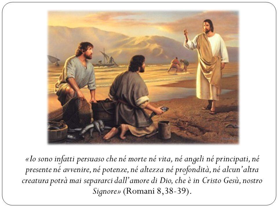 «Io sono infatti persuaso che né morte né vita, né angeli né principati, né presente né avvenire, né potenze, né altezza né profondità, né alcunaltra