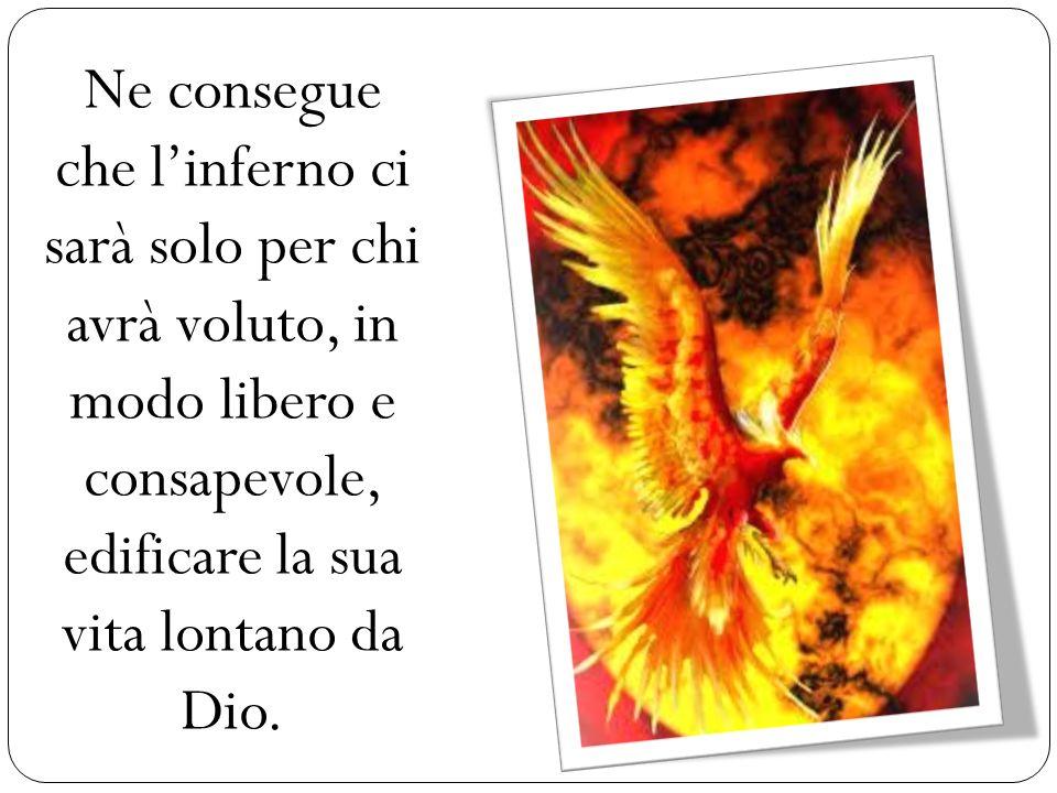 Ne consegue che linferno ci sarà solo per chi avrà voluto, in modo libero e consapevole, edificare la sua vita lontano da Dio.