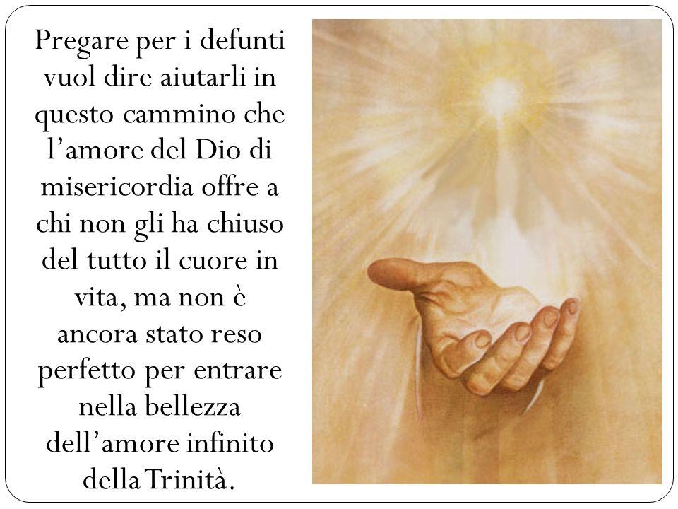 Pregare per i defunti vuol dire aiutarli in questo cammino che lamore del Dio di misericordia offre a chi non gli ha chiuso del tutto il cuore in vita