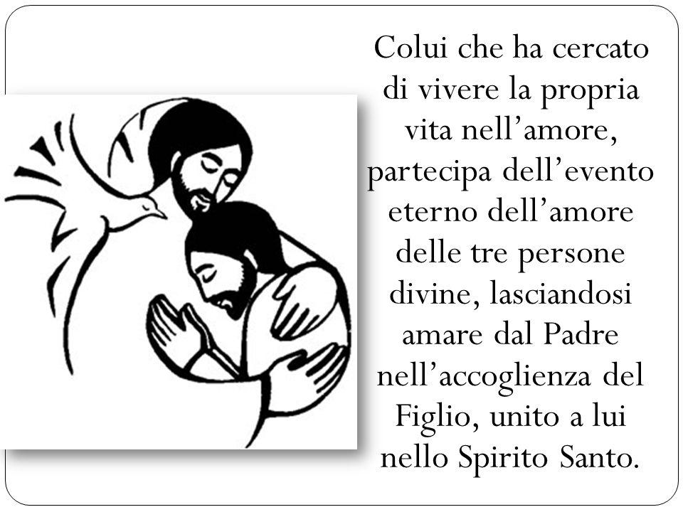 Colui che ha cercato di vivere la propria vita nellamore, partecipa dellevento eterno dellamore delle tre persone divine, lasciandosi amare dal Padre