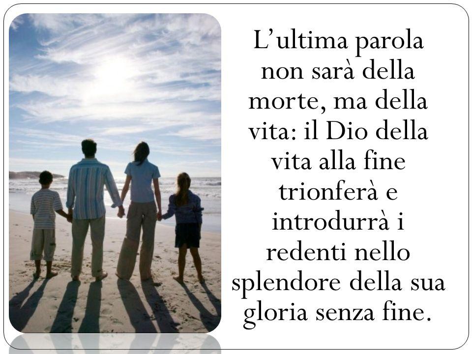 Lultima parola non sarà della morte, ma della vita: il Dio della vita alla fine trionferà e introdurrà i redenti nello splendore della sua gloria senz