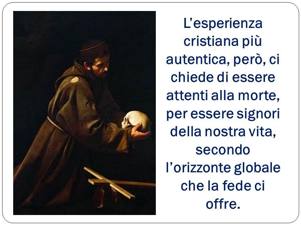 Lesperienza cristiana più autentica, però, ci chiede di essere attenti alla morte, per essere signori della nostra vita, secondo lorizzonte globale c