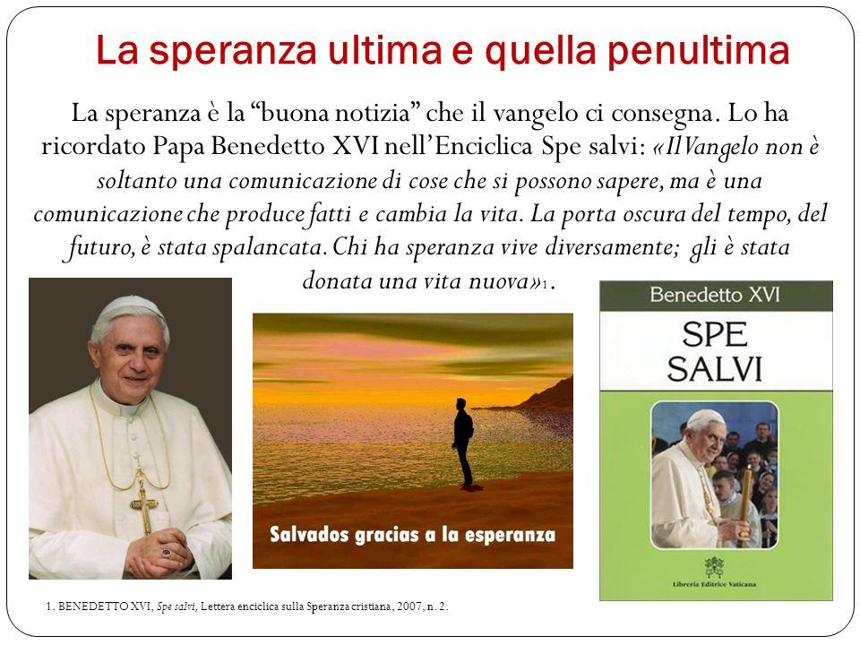 La speranza ultima e quella penultima La speranza è la buona notizia che il vangelo ci consegna. Lo ha ricordato Papa Benedetto XVI nellEnciclica Spe