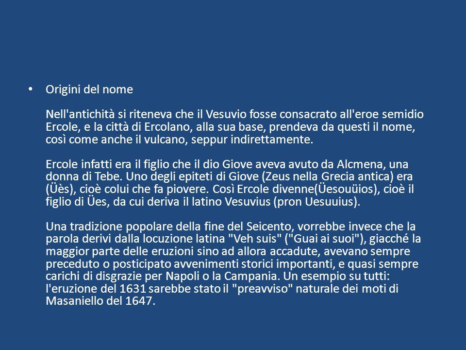Origini del nome Nell'antichità si riteneva che il Vesuvio fosse consacrato all'eroe semidio Ercole, e la città di Ercolano, alla sua base, prendeva d