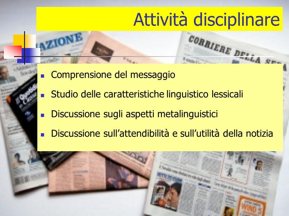 Attività disciplinare Comprensione del messaggio Studio delle caratteristiche linguistico lessicali Discussione sugli aspetti metalinguistici Discussione sullattendibilità e sullutilità della notizia