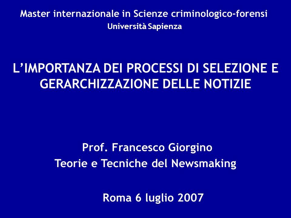 Prof. Francesco Giorgino Roma 6 luglio 2007 LIMPORTANZA DEI PROCESSI DI SELEZIONE E GERARCHIZZAZIONE DELLE NOTIZIE Teorie e Tecniche del Newsmaking Ma