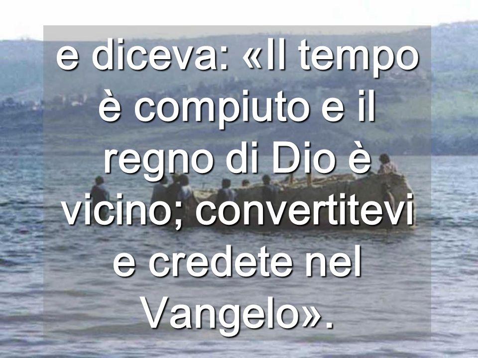 e diceva: «Il tempo è compiuto e il regno di Dio è vicino; convertitevi e credete nel Vangelo».