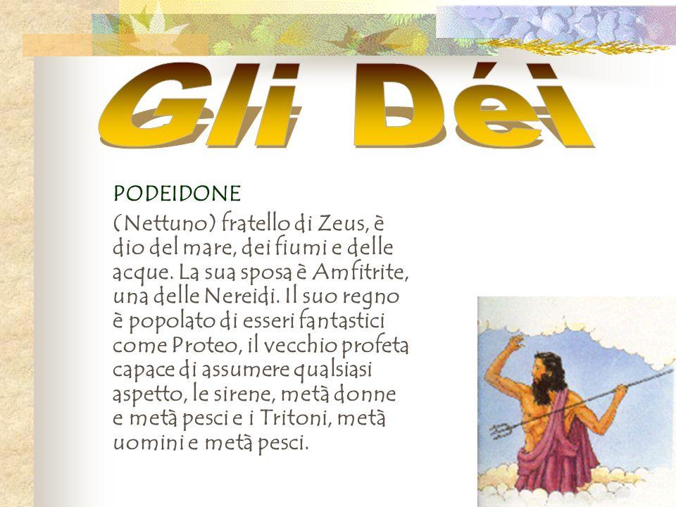 PODEIDONE (Nettuno) fratello di Zeus, è dio del mare, dei fiumi e delle acque. La sua sposa è Amfitrite, una delle Nereidi. Il suo regno è popolato di