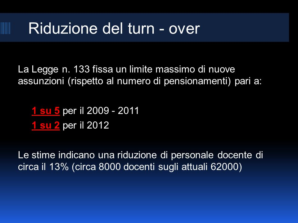 Riduzione del turn - over La Legge n. 133 fissa un limite massimo di nuove assunzioni (rispetto al numero di pensionamenti) pari a: 1 su 5 per il 2009
