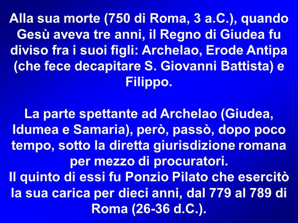 Alla sua morte (750 di Roma, 3 a.C.), quando Gesù aveva tre anni, il Regno di Giudea fu diviso fra i suoi figli: Archelao, Erode Antipa (che fece decapitare S.