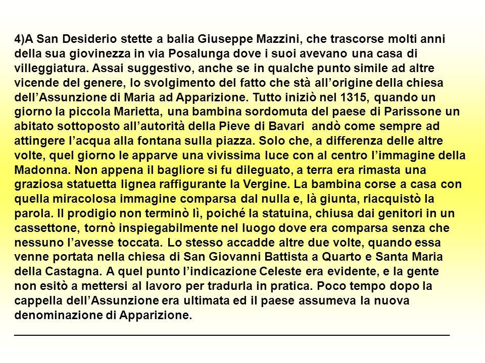 4)A San Desiderio stette a balia Giuseppe Mazzini, che trascorse molti anni della sua giovinezza in via Posalunga dove i suoi avevano una casa di villeggiatura.