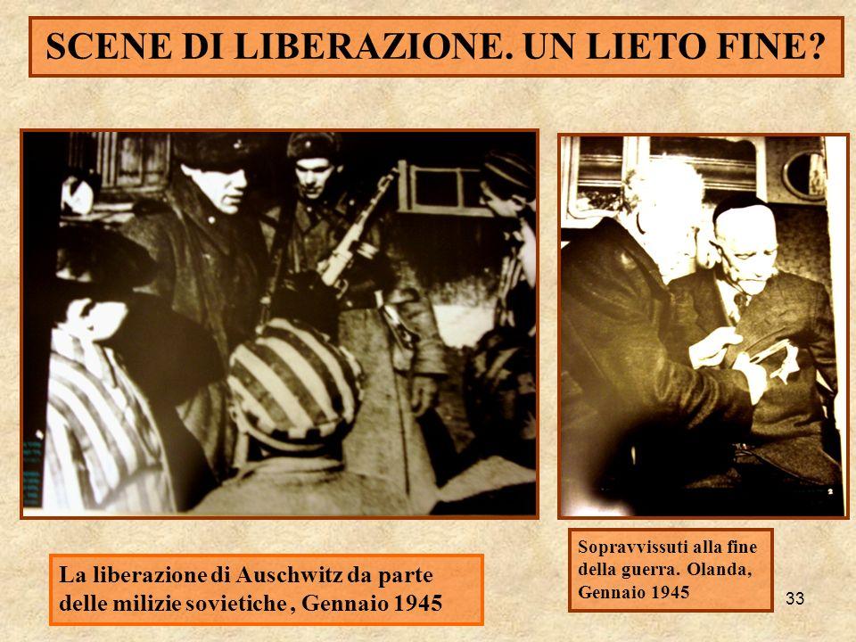 33 SCENE DI LIBERAZIONE. UN LIETO FINE? La liberazione di Auschwitz da parte delle milizie sovietiche, Gennaio 1945 Sopravvissuti alla fine della guer