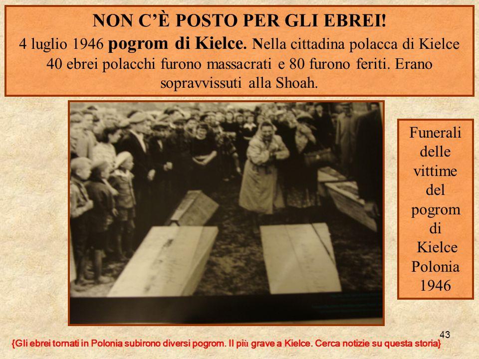 43 NON CÈ POSTO PER GLI EBREI! 4 luglio 1946 pogrom di Kielce. Nella cittadina polacca di Kielce 40 ebrei polacchi furono massacrati e 80 furono ferit