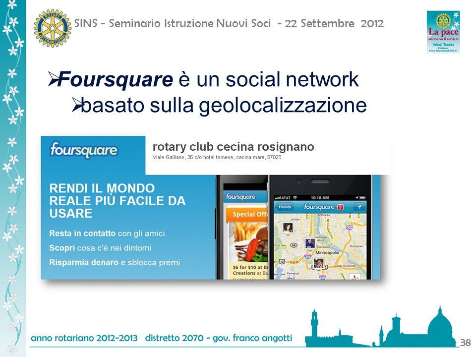 SINS - Seminario Istruzione Nuovi Soci - 22 Settembre 2012 38 Foursquare è un social network basato sulla geolocalizzazione