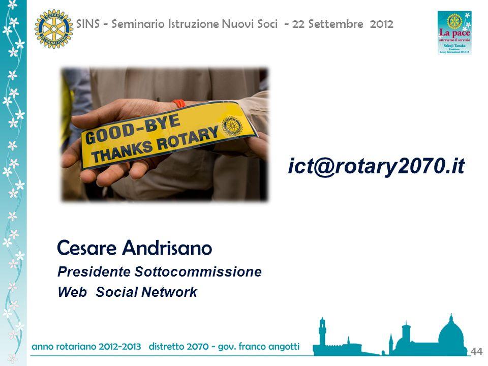 SINS - Seminario Istruzione Nuovi Soci - 22 Settembre 2012 44 Cesare Andrisano Presidente Sottocommissione Web Social Network ict@rotary2070.it