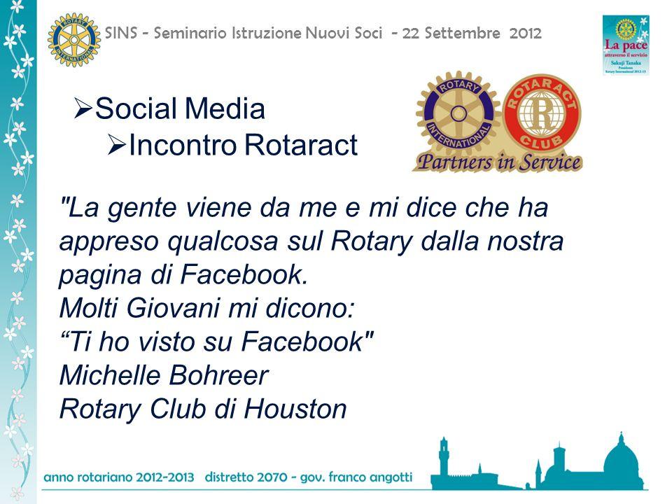 SINS - Seminario Istruzione Nuovi Soci - 22 Settembre 2012 Social Media Incontro Rotaract La gente viene da me e mi dice che ha appreso qualcosa sul Rotary dalla nostra pagina di Facebook.