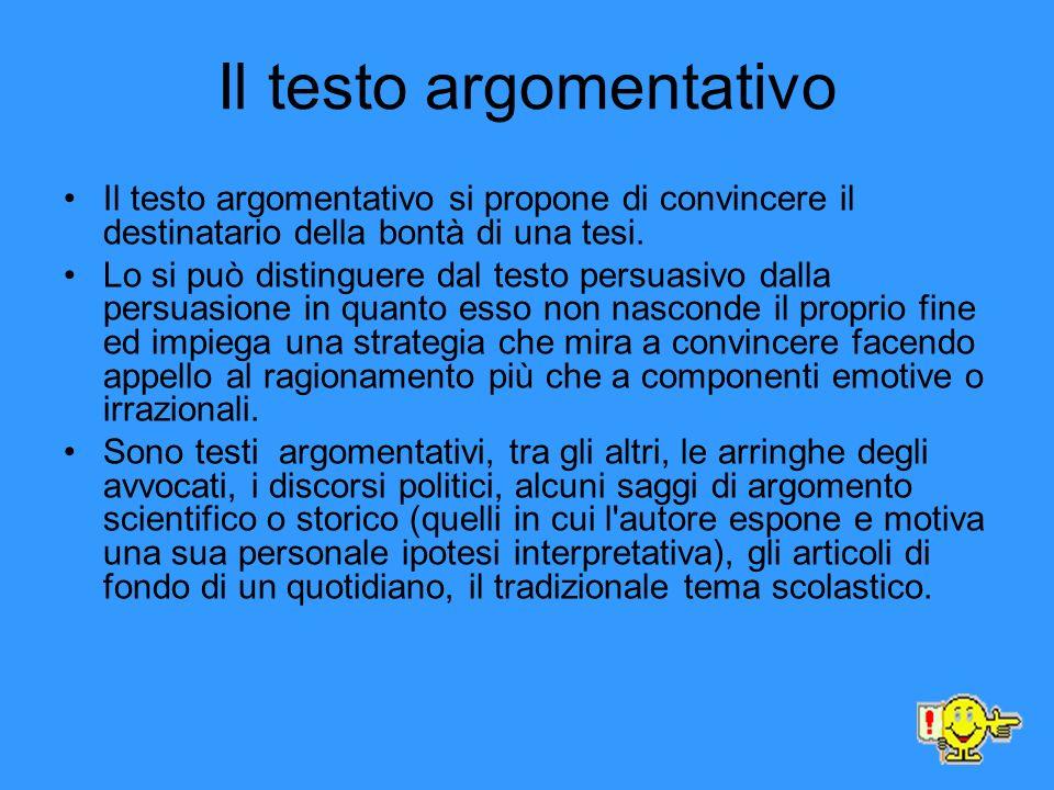 Il testo argomentativo Il testo argomentativo si propone di convincere il destinatario della bontà di una tesi. Lo si può distinguere dal testo persua