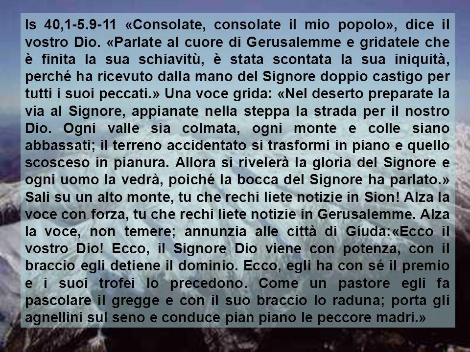 Is 40,1-5.9-11 «Consolate, consolate il mio popolo», dice il vostro Dio.