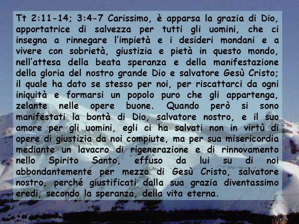 Tt 2:11-14; 3:4-7 Carissimo, è apparsa la grazia di Dio, apportatrice di salvezza per tutti gli uomini, che ci insegna a rinnegare limpietà e i desideri mondani e a vivere con sobrietà, giustizia e pietà in questo mondo, nellattesa della beata speranza e della manifestazione della gloria del nostro grande Dio e salvatore Gesù Cristo; il quale ha dato se stesso per noi, per riscattarci da ogni iniquità e formarsi un popolo puro che gli appartenga, zelante nelle opere buone.