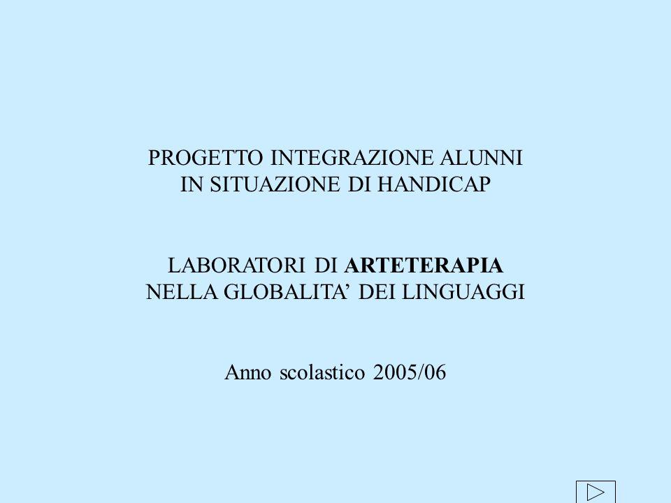 PROGETTO INTEGRAZIONE ALUNNI IN SITUAZIONE DI HANDICAP LABORATORI DI ARTETERAPIA NELLA GLOBALITA DEI LINGUAGGI Anno scolastico 2005/06