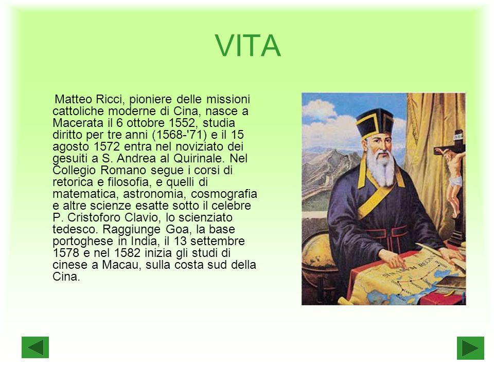 VITA Matteo Ricci, pioniere delle missioni cattoliche moderne di Cina, nasce a Macerata il 6 ottobre 1552, studia diritto per tre anni (1568- 71) e il 15 agosto 1572 entra nel noviziato dei gesuiti a S.