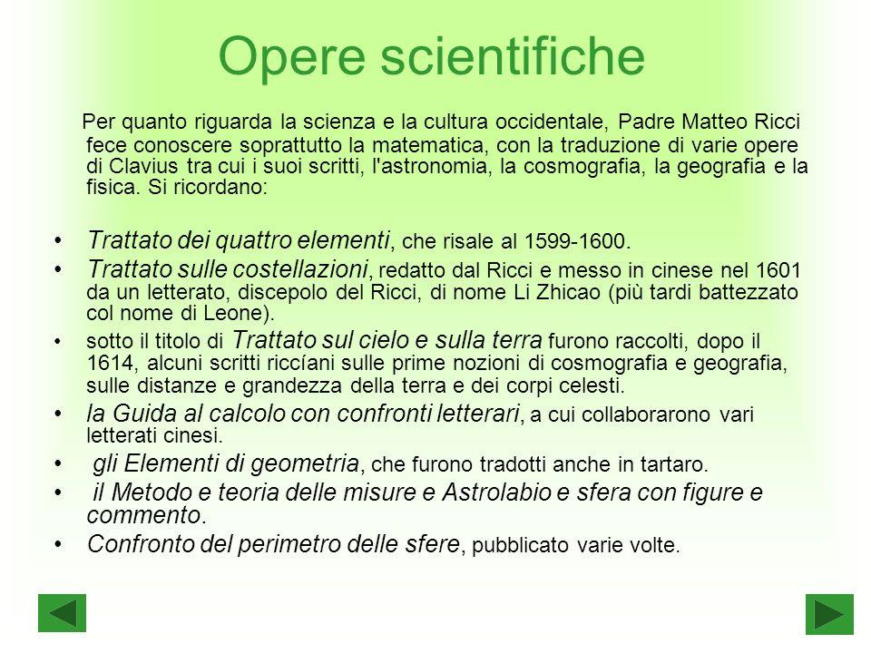 Opere scientifiche Per quanto riguarda la scienza e la cultura occidentale, Padre Matteo Ricci fece conoscere soprattutto la matematica, con la traduzione di varie opere di Clavius tra cui i suoi scritti, l astronomia, la cosmografia, la geografia e la fisica.