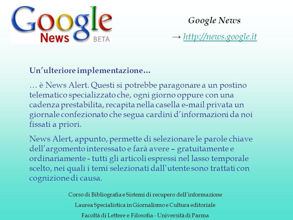 Google News http://news.google.it Corso di Bibliografia e Sistemi di recupero dellinformazione Laurea Specialistica in Giornalismo e Cultura editoriale Facoltà di Lettere e Filosofia - Università di Parma Unulteriore implementazione… … è News Alert.