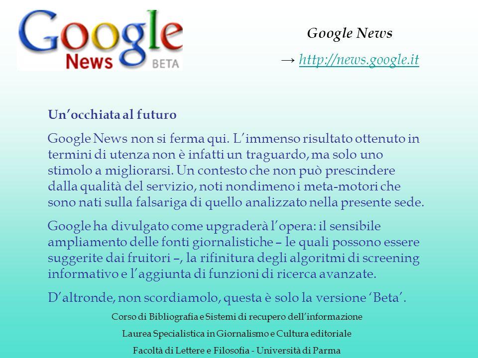 Google News http://news.google.it Corso di Bibliografia e Sistemi di recupero dellinformazione Laurea Specialistica in Giornalismo e Cultura editoriale Facoltà di Lettere e Filosofia - Università di Parma Unocchiata al futuro Google News non si ferma qui.