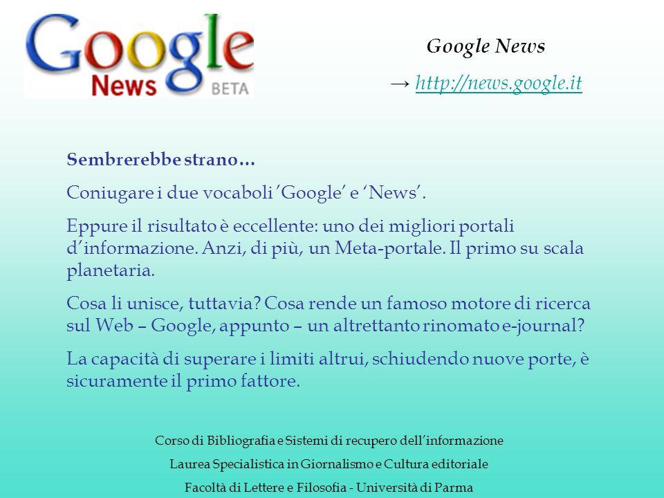 Google News http://news.google.it Corso di Bibliografia e Sistemi di recupero dellinformazione Laurea Specialistica in Giornalismo e Cultura editoriale Facoltà di Lettere e Filosofia - Università di Parma Sembrerebbe strano… Coniugare i due vocaboli Google e News.