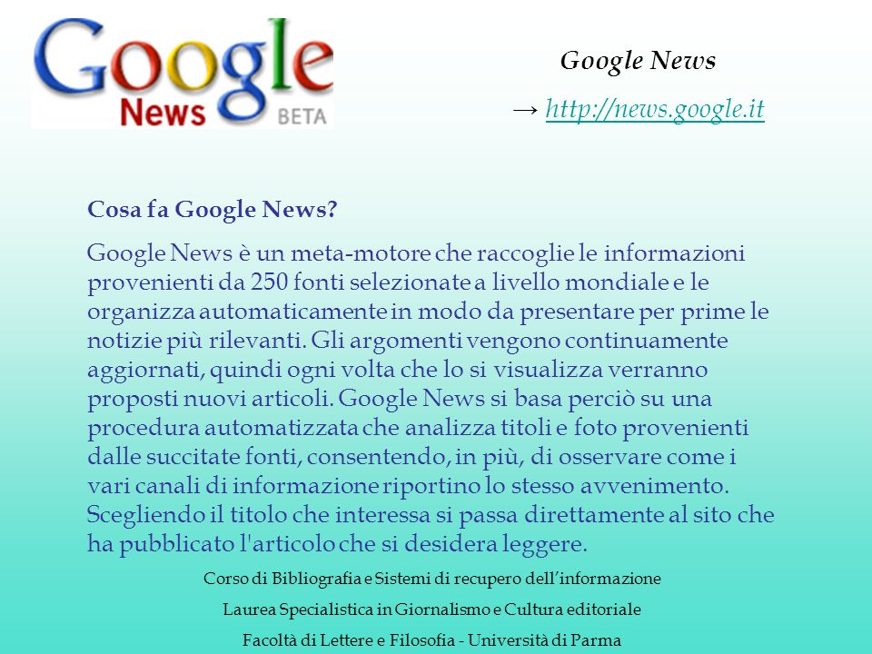Google News http://news.google.it Corso di Bibliografia e Sistemi di recupero dellinformazione Laurea Specialistica in Giornalismo e Cultura editoriale Facoltà di Lettere e Filosofia - Università di Parma Cosa fa Google News.