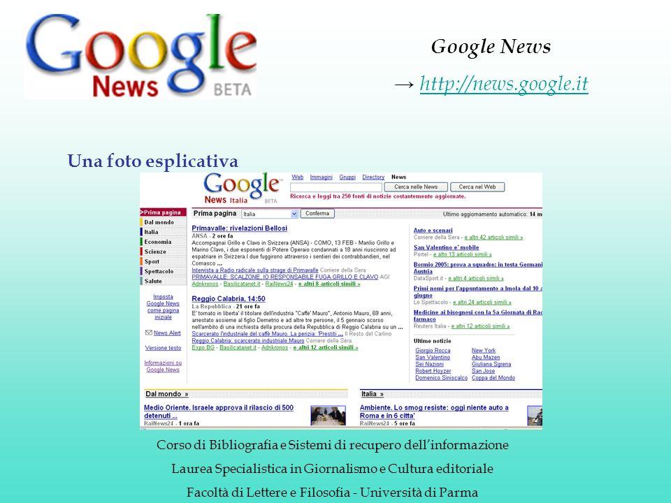 Google News http://news.google.it Corso di Bibliografia e Sistemi di recupero dellinformazione Laurea Specialistica in Giornalismo e Cultura editoriale Facoltà di Lettere e Filosofia - Università di Parma Una foto esplicativa
