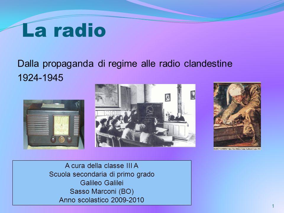 La radio Dalla propaganda di regime alle radio clandestine 1924-1945 1 A cura della classe III A Scuola secondaria di primo grado Galileo Galilei Sasso Marconi (BO) Anno scolastico 2009-2010
