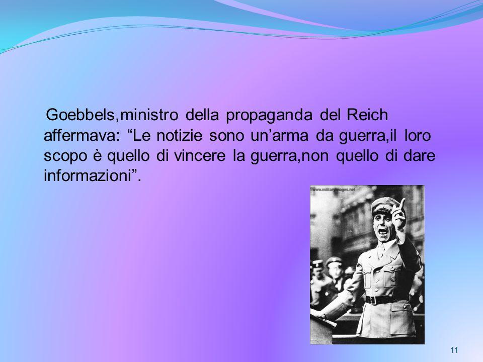 Goebbels,ministro della propaganda del Reich affermava: Le notizie sono unarma da guerra,il loro scopo è quello di vincere la guerra,non quello di dare informazioni.