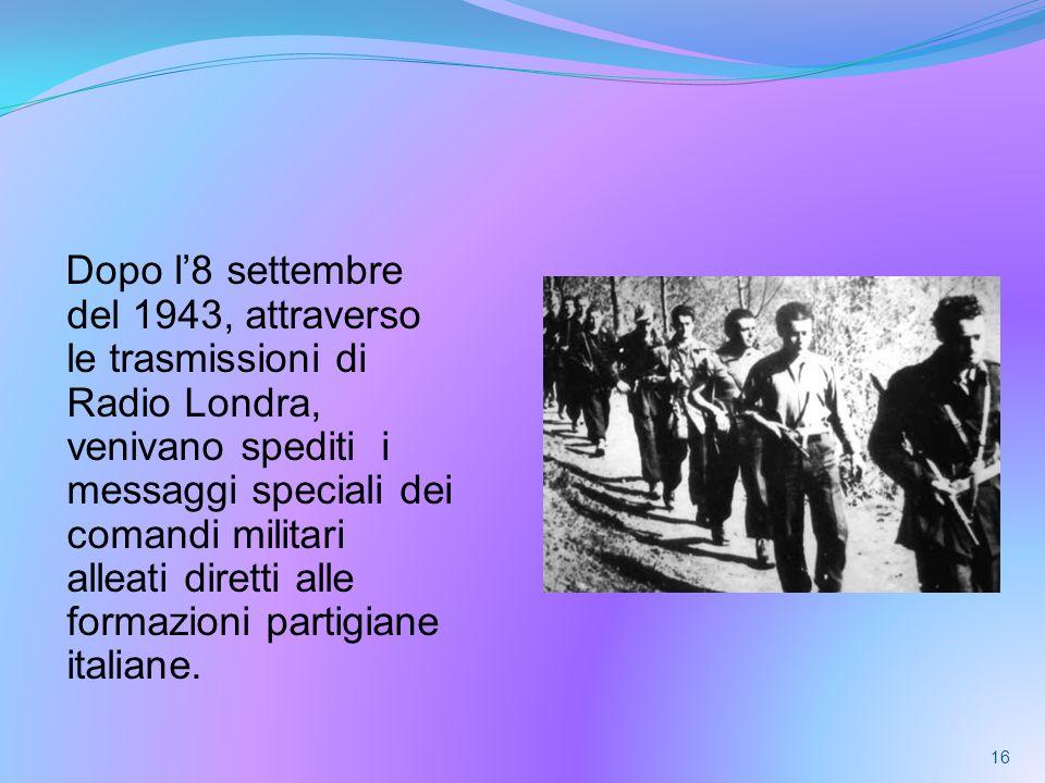 Dopo l8 settembre del 1943, attraverso le trasmissioni di Radio Londra, venivano spediti i messaggi speciali dei comandi militari alleati diretti alle formazioni partigiane italiane.