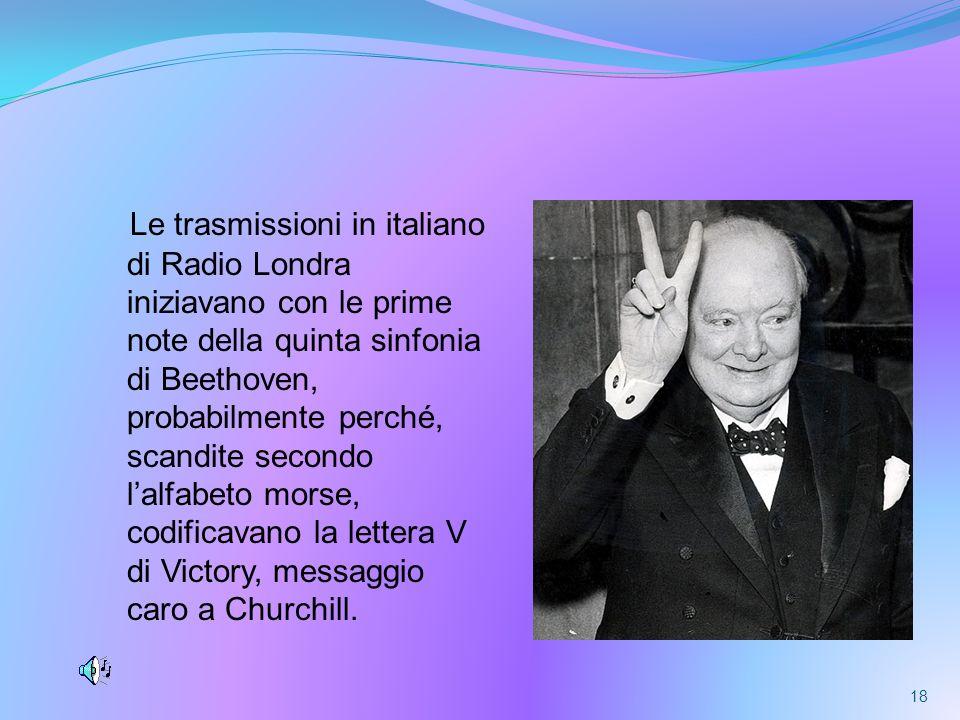 Le trasmissioni in italiano di Radio Londra iniziavano con le prime note della quinta sinfonia di Beethoven, probabilmente perché, scandite secondo lalfabeto morse, codificavano la lettera V di Victory, messaggio caro a Churchill.