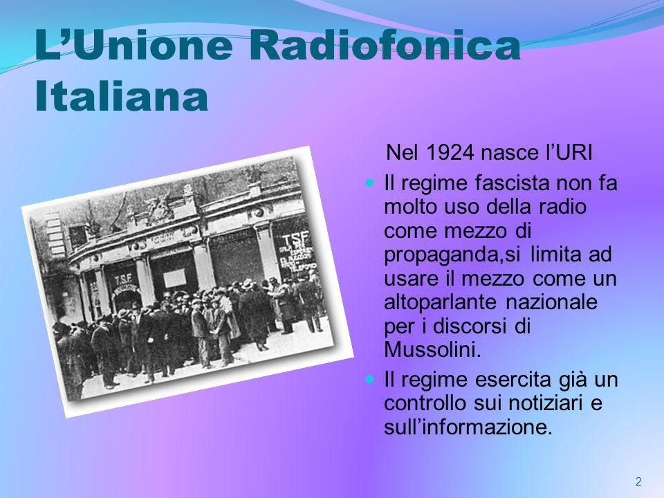 LUnione Radiofonica Italiana Nel 1924 nasce lURI Il regime fascista non fa molto uso della radio come mezzo di propaganda,si limita ad usare il mezzo