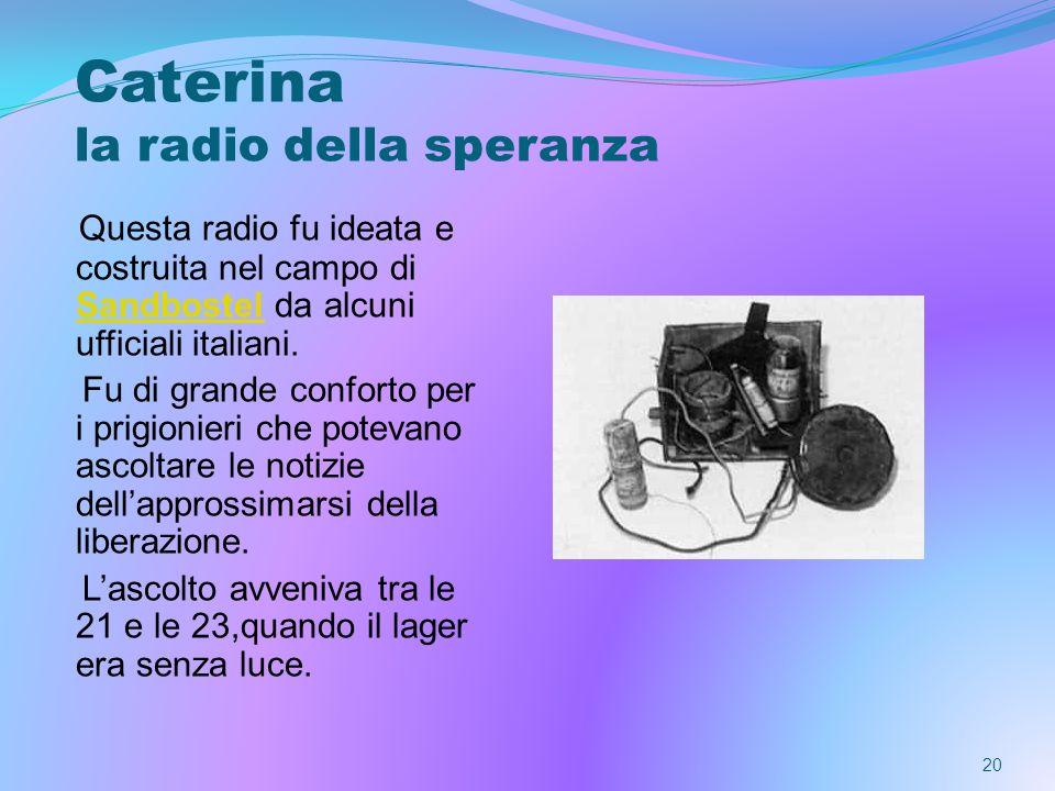 20 Caterina la radio della speranza Questa radio fu ideata e costruita nel campo di Sandbostel da alcuni ufficiali italiani. Sandbostel Fu di grande c