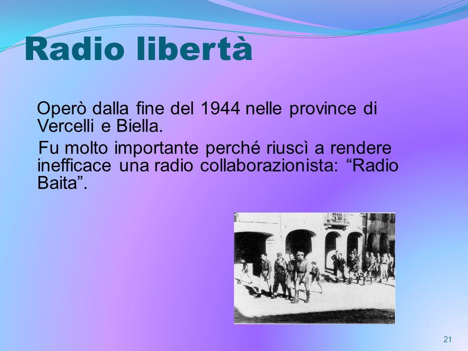 Radio libertà Operò dalla fine del 1944 nelle province di Vercelli e Biella. Fu molto importante perché riuscì a rendere inefficace una radio collabor