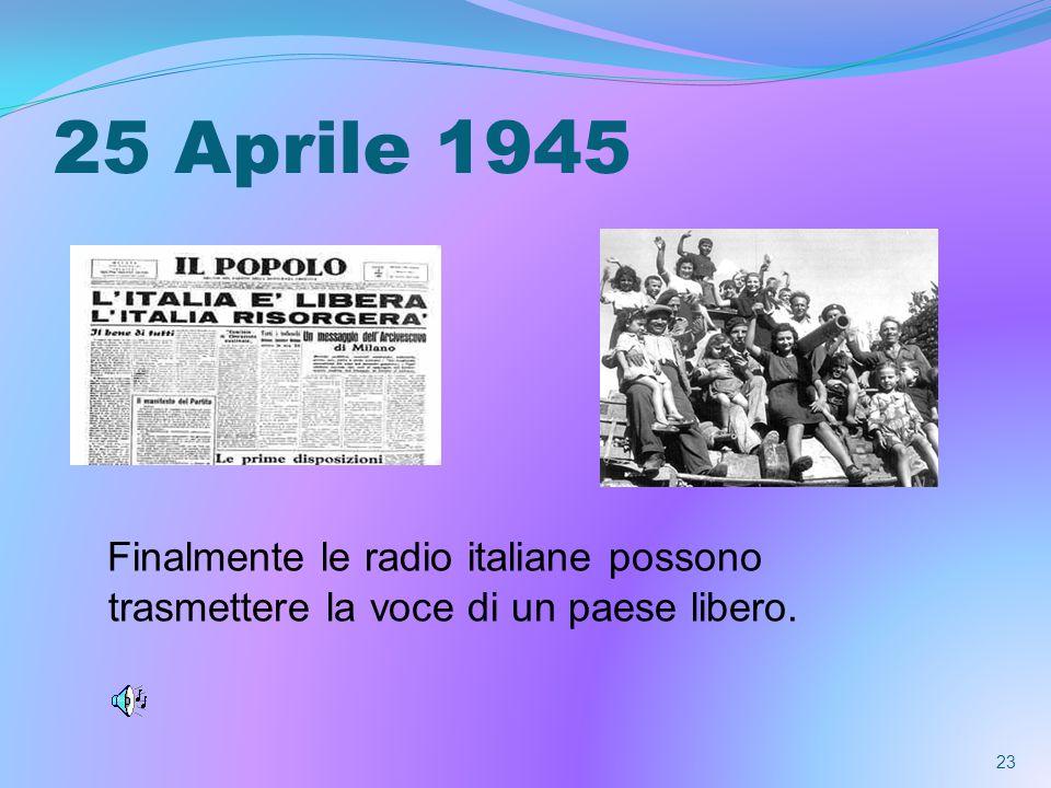 25 Aprile 1945 Finalmente le radio italiane possono trasmettere la voce di un paese libero. 23