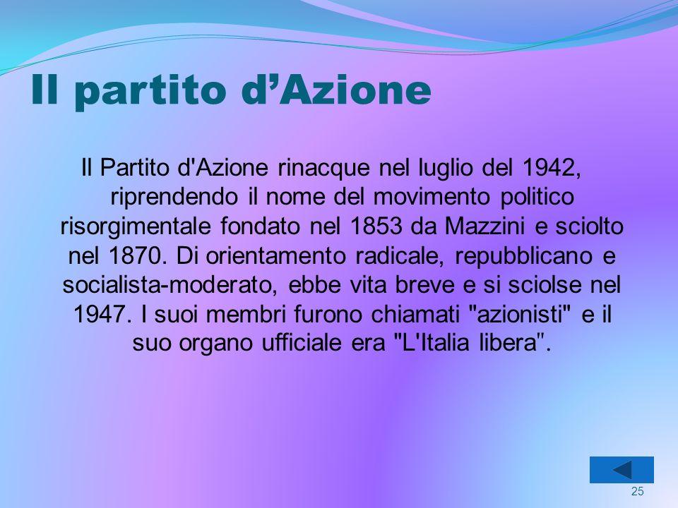Il partito dAzione Il Partito d Azione rinacque nel luglio del 1942, riprendendo il nome del movimento politico risorgimentale fondato nel 1853 da Mazzini e sciolto nel 1870.