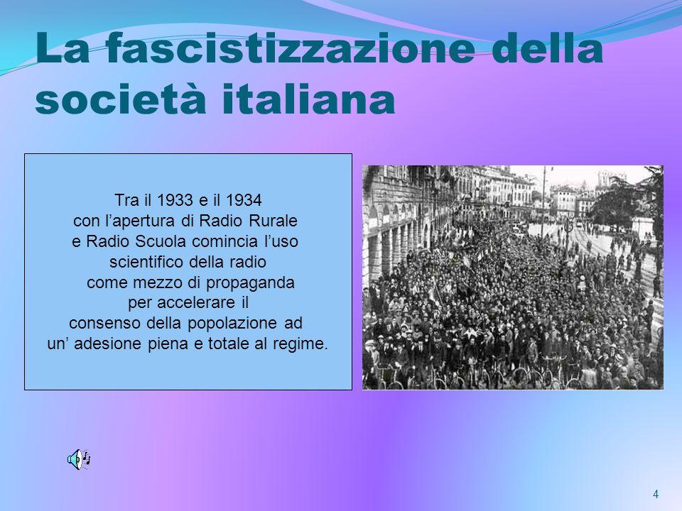 La fascistizzazione della società italiana 4 Tra il 1933 e il 1934 con lapertura di Radio Rurale e Radio Scuola comincia luso scientifico della radio come mezzo di propaganda per accelerare il consenso della popolazione ad un adesione piena e totale al regime.