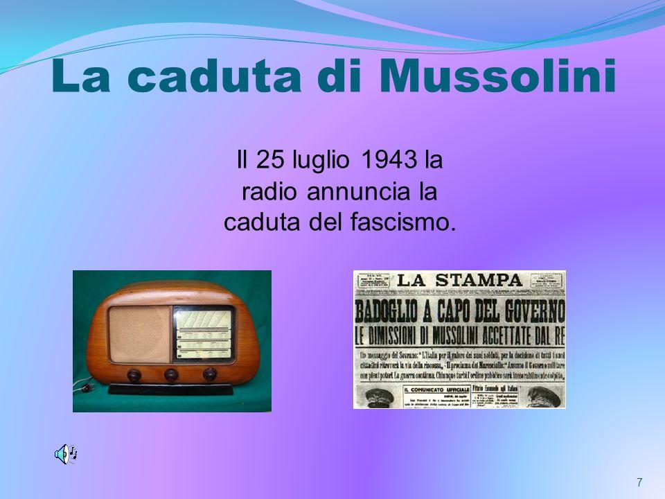 La caduta di Mussolini Il 25 luglio 1943 la radio annuncia la caduta del fascismo. 7