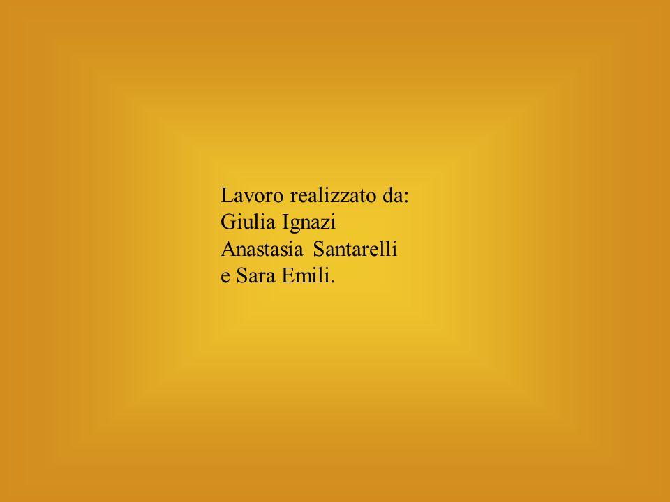 Lavoro realizzato da: Giulia Ignazi Anastasia Santarelli e Sara Emili.