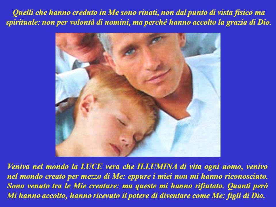 In Me quindi abita la vita: quella che dà vita e LUCE, a te e ad ogni uomo. Sono Io quindi la LUCE venuta sulla terra, per ILLUMINARE il buio del mond