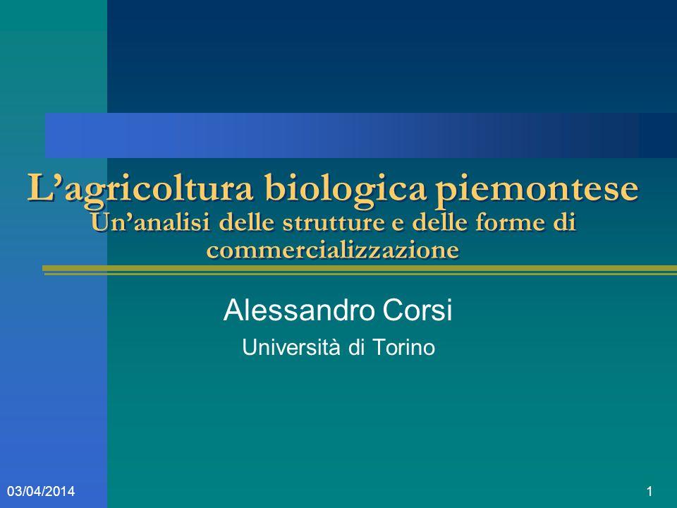 103/04/2014 Lagricoltura biologica piemontese Unanalisi delle strutture e delle forme di commercializzazione Alessandro Corsi Università di Torino